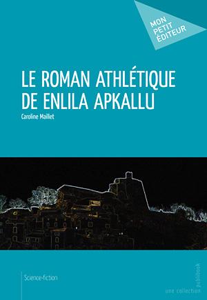 Le Roman athlétique de Enlila Apkallu de Caroline Maillet